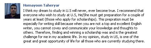 I think my dream to study in U.S will never, ever become true. I recommend that everyone who wish to study at U.S, He/She must get preparation for a couple of years at least (those who apply for scholarships). This prepration must be especially for writing skill because when you are not a top and excellent English writer, you cannot ...covey and communicate your knowledge and thoughts to others. Therefore, finding and winning a scholarship was and is the greatest challenge for me in my academic life. In my opinion, study in US, is one of the great and great opportunity of life for all those who are currently studying there.