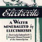 "Electrovita water was supposedly ""impregnated with the essential mineral elements by ELECTROLYSIS"" in order to give it properties that would improve digestion and ""nerves.""  (www.museumofquackery.com)"