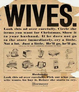 See for yourself!  Wives had to be dutiful to hubby, but could use their seductive powers to get . . . products!  Hard to believe this appeared in the 20th Century.